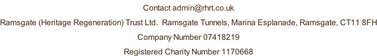 Contact admin@rhrt.co.uk Ramsgate (Heritage Regeneration) Trust Ltd.  Ramsgate Tunnels, Marina Esplanade, Ramsgate, CT11 8FH Company Number 07418219 Registered Charity Number 1170668